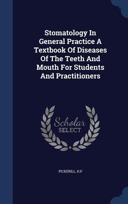 Stomatology in General Practice a Textbook of Diseases of the Teeth and Mouth for Students and Practitioners  by  Pickerill H P