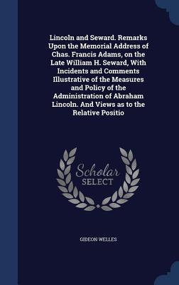 Lincoln and Seward. Remarks Upon the Memorial Address of Chas. Francis Adams, on the Late William H. Seward, with Incidents and Comments Illustrative of the Measures and Policy of the Administration of Abraham Lincoln. and Views as to the Relative Positio  by  Gideon Welles