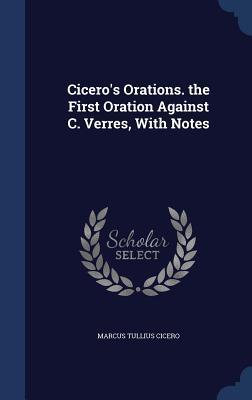 Ciceros Orations. the First Oration Against C. Verres, with Notes Marcus Tullius Cicero