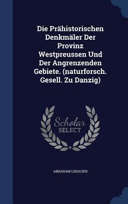 Die Prahistorischen Denkmaler Der Provinz Westpreussen Und Der Angrenzenden Gebiete. Abraham Lissauer