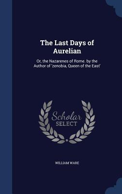 The Last Days of Aurelian: Or, the Nazarenes of Rome.  by  the Author of Zenobia, Queen of the East by William Ware