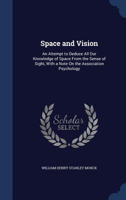 Space and Vision: An Attempt to Deduce All Our Knowledge of Space from the Sense of Sight, with a Note on the Association Psychology William Henry Stanley Monck