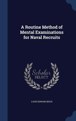 A Routine Method of Mental Examinations for Naval Recruits Louis Edward Bisch