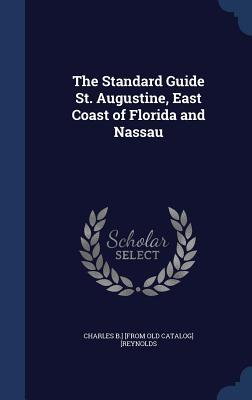 The Standard Guide St. Augustine, East Coast of Florida and Nassau Charles B ] [From Old Catalog [Reynolds