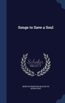 Songs to Save a Soul  by  Irene Rutherford Mcleod De Selincourt