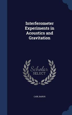 Interferometer Experiments in Acoustics and Gravitation  by  Carl Barus