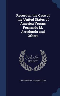 Record in the Case of the United States of America Versus Fernando M. Arredondo and Others United States Supreme Court