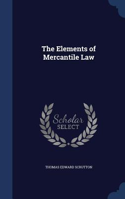 The Elements of Mercantile Law  by  Thomas Edward Scrutton