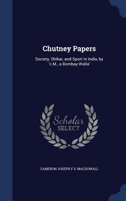 Chutney Papers: Society, Shikar, and Sport in India, c.M., a Bombay-Walla by Cameron Joseph F S Macdowall