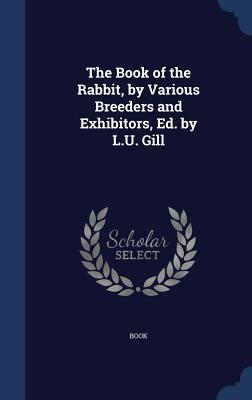 The Book of the Rabbit, Various Breeders and Exhibitors, Ed. by L.U. Gill by Book