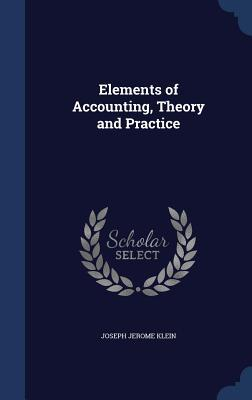 Elements of Accounting, Theory and Practice  by  Joseph Jerome Klein
