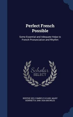 Perfect French Possible: Some Essential and Adequate Helps to French Pronunciation and Rhythm  by  Berthe Des Combes Favard