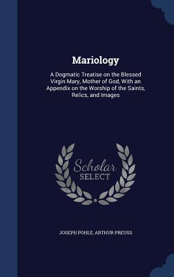 Mariology: A Dogmatic Treatise on the Blessed Virgin Mary, Mother of God, with an Appendix on the Worship of the Saints, Relics, and Images Joseph Pohle