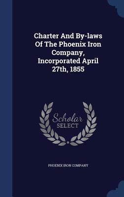 Charter and By-Laws of the Phoenix Iron Company, Incorporated April 27th, 1855  by  Phoenix Iron Company