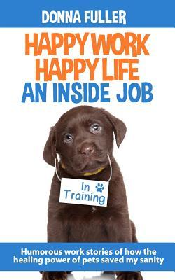 Happy Work Happy Life an Inside Job: Humorous Work Stories of How the Healing Power of Pets Saved My Sanity Donna Fuller