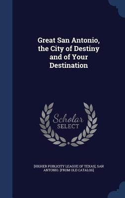 Great San Antonio, the City of Destiny and of Your Destination  by  San [Higher Publicity League of Texas]
