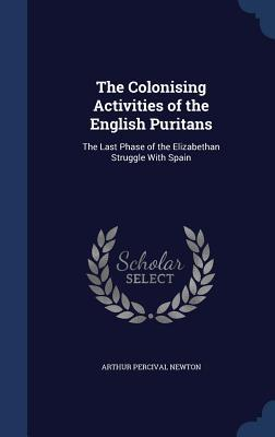 The Colonising Activities of the English Puritans: The Last Phase of the Elizabethan Struggle with Spain Arthur Percival Newton