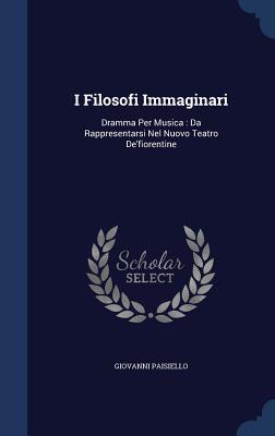 I Filosofi Immaginari: Dramma Per Musica: Da Rappresentarsi Nel Nuovo Teatro deFiorentine Giovanni Paisiello