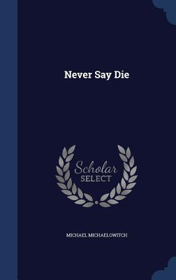 Never Say Die Michael Michaelowitch