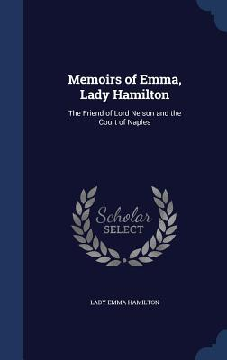 Memoirs of Emma, Lady Hamilton: The Friend of Lord Nelson and the Court of Naples  by  Lady Emma Hamilton