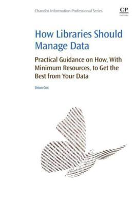 How Libraries Should Manage Data: Practical Guidance on How with Minimum Resources to Get the Best from Your Data  by  Brian Cox