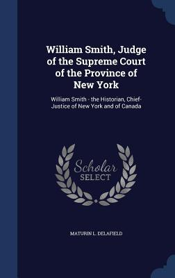William Smith, Judge of the Supreme Court of the Province of New York: William Smith - The Historian, Chief-Justice of New York and of Canada Maturin L Delafield