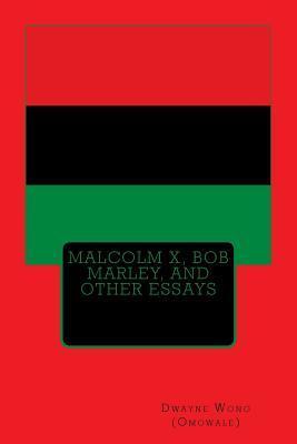 Malcolm X, Bob Marley, and Other Essays Dwayne Wong (Omowale)