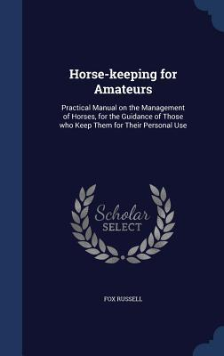 Horse-Keeping for Amateurs: Practical Manual on the Management of Horses, for the Guidance of Those Who Keep Them for Their Personal Use Fox Russell