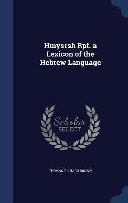 Hmysrsh Rpf. a Lexicon of the Hebrew Language  by  Thomas Richard Brown