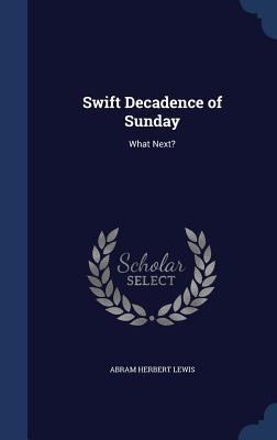 Swift Decadence of Sunday: What Next?  by  Abram Herbert Lewis