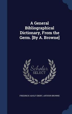 A General Bibliographical Dictionary, from the Germ. [By A. Browne] Friedrich Adolf Ebert