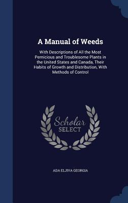 A Manual of Weeds: With Descriptions of All the Most Pernicious and Troublesome Plants in the United States and Canada, Their Habits of Growth and Distribution, with Methods of Control Ada Eljiva Georgia
