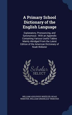 A Primary School Dictionary of the English Language: Explanatory, Pronouncing, and Synonymous: With an Appendix Containing Various Useful Tables Mainly Abridged from the Latest Edition of the American Dictionary of Noah Webster William Adolphus Wheeler