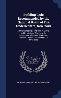 Building Code Recommended the National Board of Fire Underwriters, New York: An Ordinance Providing for Fire Limits, and Regulations Governing the Construction, Alteration, Equipment, Repair or Removal of Buildings or Structures by National Board of Fire Underwriters