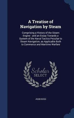 A Treatise of Navigation  by  Steam: Comprising a History of the Steam Engine: And an Essay Towards a System of the Naval Tactics Peculiar to Steam Navigation, as Applicable Both to Commerce and Maritime Warfare by John Ross