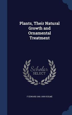 Plants, Their Natural Growth and Ornamental Treatment F Edward 1841-1909 Hulme