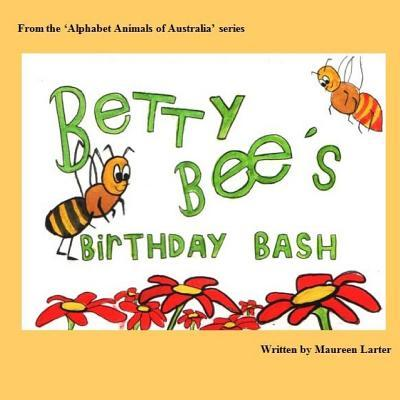 Betty Bees Birthday Bash: In the Alphabet Animals of Australia Series Maureen Larter