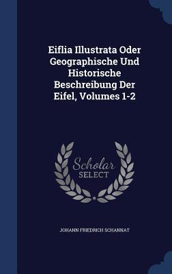 Eiflia Illustrata Oder Geographische Und Historische Beschreibung Der Eifel, Volumes 1-2  by  Johann Friedrich Schannat