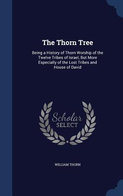 The Thorn Tree: Being a History of Thorn Worship of the Twelve Tribes of Israel, But More Especially of the Lost Tribes and House of David William Thorn