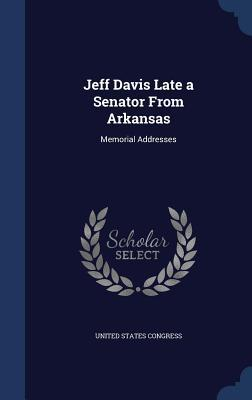 Jeff Davis Late a Senator from Arkansas: Memorial Addresses  by  United States Congress