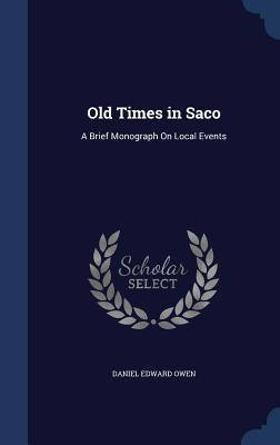 Old Times in Saco: A Brief Monograph on Local Events  by  Daniel Edward Owen