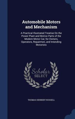 Automobile Motors and Mechanism: A Practical Illustrated Treatise on the Power Plant and Motive Parts of the Modern Motor Car, for Owners, Operators, Repairmen, and Intending Motorists  by  Thomas Herbert Russell