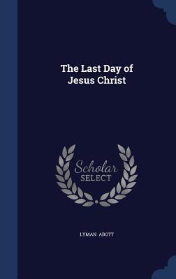 The Last Day of Jesus Christ  by  Lyman Abott