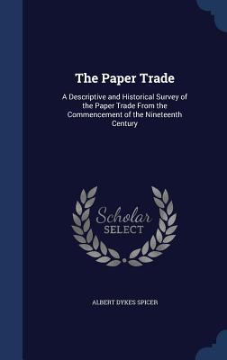 The Paper Trade: A Descriptive and Historical Survey of the Paper Trade from the Commencement of the Nineteenth Century  by  Albert Dykes Spicer