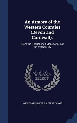 An Armory of the Western Counties (Devon and Cornwall).: From the Unpublished Manuscripts of the XVI Century Sabine Baring-Gould