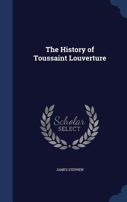 The History of Toussaint Louverture James Stephen