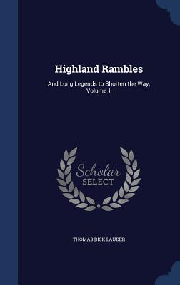 Highland Rambles: And Long Legends to Shorten the Way, Volume 1 Thomas Dick Lauder