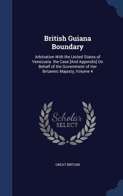 British Guiana Boundary: Arbitration with the United States of Venezuela. the Case [And Appendix] on Behalf of the Government of Her Britannic Majesty, Volume 4  by  Great Britain