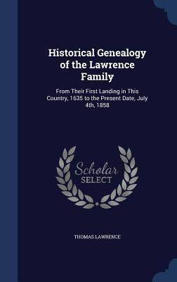 Historical Genealogy of the Lawrence Family: From Their First Landing in This Country, 1635 to the Present Date, July 4th, 1858 Thomas Lawrence