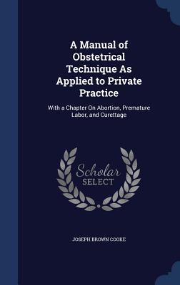 A Manual of Obstetrical Technique as Applied to Private Practice: With a Chapter on Abortion, Premature Labor, and Curettage Joseph Brown Cooke